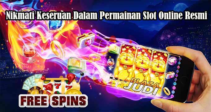 Nikmati Keseruan Dalam Permainan Slot Online Resmi
